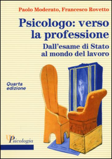 Psicologo: verso la professione. Dall'esame di Stato al mondo del lavoro - Paolo Moderato  