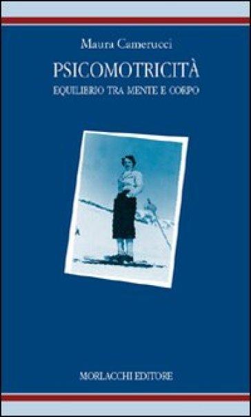 Psicomotricità: equilibrio tra mente e corpo. Identità e modelli educativi - Maura Camerucci pdf epub