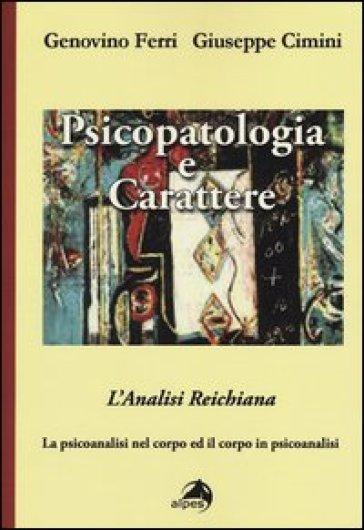 Psicopatologia e carattere. L'analisi reichiana. La psicoanalisi nel corpo ed il corpo in psicoanalisi - Genovino Ferri  