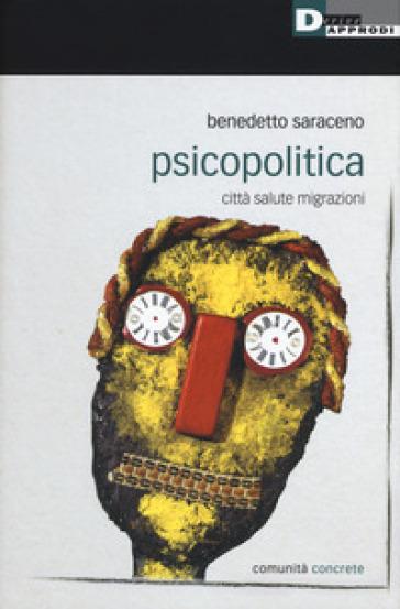 Psicopolitica. Città salute migrazioni - Benedetto Saraceno |