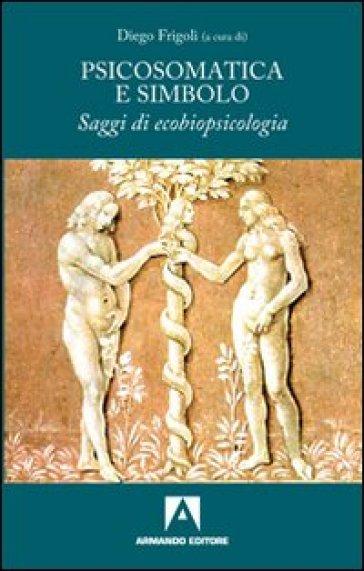 Psicosomatica e simbolo. Saggi di ecobiopsicologia - D. Frigoli |