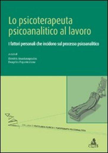 Lo Psicoterapeuta psicoanalitico al lavoro. I fattori personali che incidono sul processo psicoanalitico - E. Papanicolau | Thecosgala.com