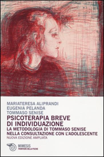 Psicoterapia breve d'individuazione. La metodologia di Tommaso Senise nella consultazione con l'adolescente - Maria Teresa Aliprandi |