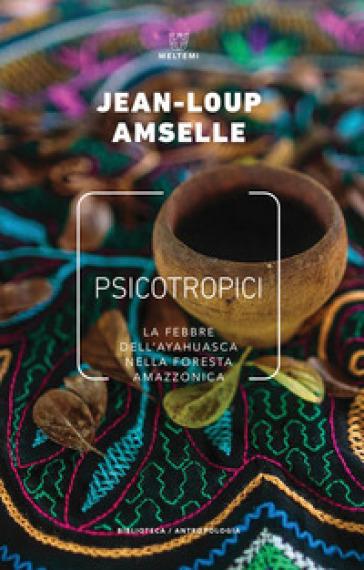 Psicotropici. La febbre dell'ayahuasca nella foresta amazzonica - Jean-Loup Amselle   Thecosgala.com