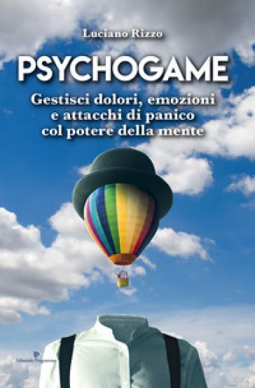 Psychogame. Gestisci dolori, emozioni e attacchi di panico col potere della mente - Luciano Rizzo |