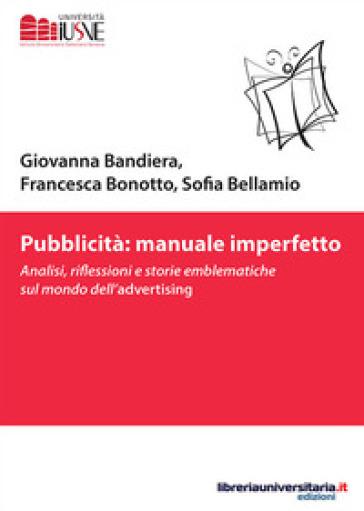 Pubblicità: manuale imperfetto. Analisi, riflessioni e storie emblematiche sul mondo dell'advertising - Giovanna Bandiera |