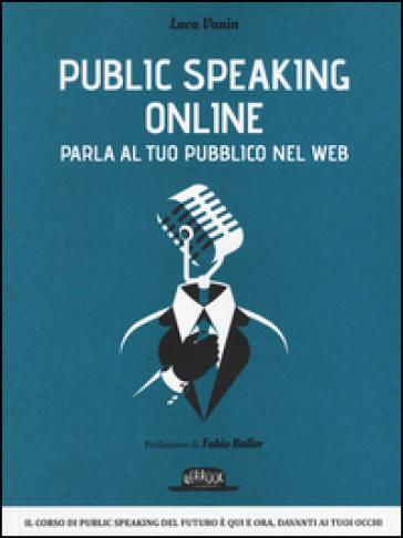 Public speaking online. Parla al tuo pubblico nel Web - Luca Vanin |