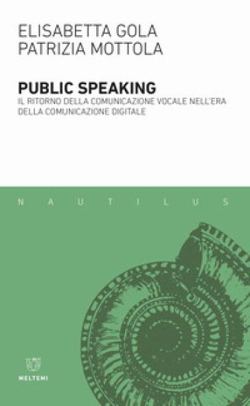 Public speaking. Il ritorno della comunicazione vocale nell'era della comunicazione digitale - Elisabetta Gola |