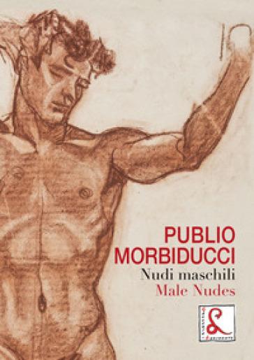 Publio Morbiducci. Nudi maschili. Catalogo della mostra (Roma, 13 dicembre 2019-12 marzo 2020). Ediz. italiana e inglese - M. Cardarelli |