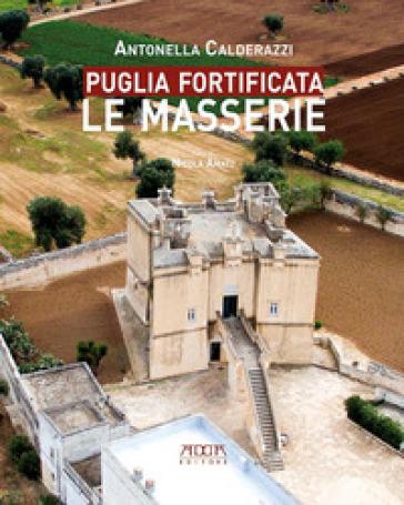 Puglia fortificata. Le masserie. Ediz. illustrata - Antonella Calderazzi  
