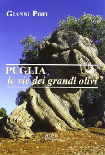 Puglia, le vie dei grandi olivi. Itinerari ed escursioni - Giovanni Pofi |
