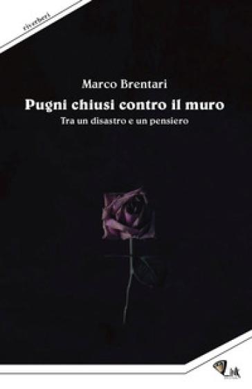 Pugni chiusi contro il muro. Tra un disastro e un pensiero - Marco Brentari | Kritjur.org
