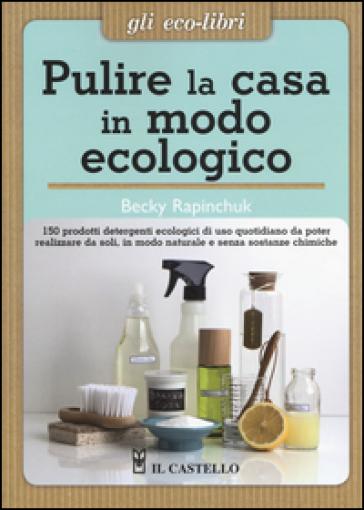 Pulire la casa in modo ecologico. 150 prodotti detergenti ecologici di uso quotidiano da poter realizzare da soli, in modo naturale e senza sostanze chimiche - Becky Rapinchuck |