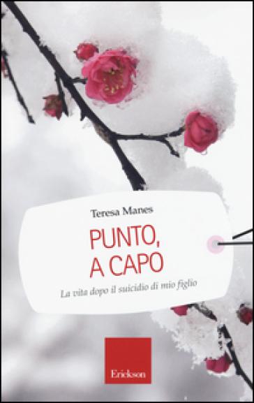 Punto, a capo. La vita dopo il suicidio di mio figlio - Teresa Manes  