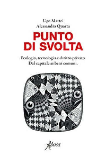 Punto di svolta. Ecologia, tecnologia e diritto privato. Dal capitale ai beni comuni - Ugo Mattei |