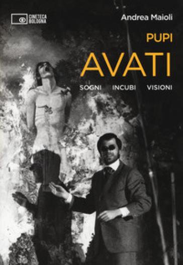 Pupi Avati. Sogni incubi visioni - Andrea Maioli |