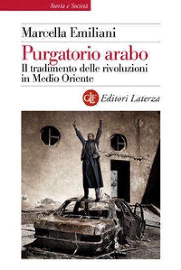 Purgatorio arabo. Il tradimento delle rivoluzioni in Medio Oriente - Marcella Emiliani |