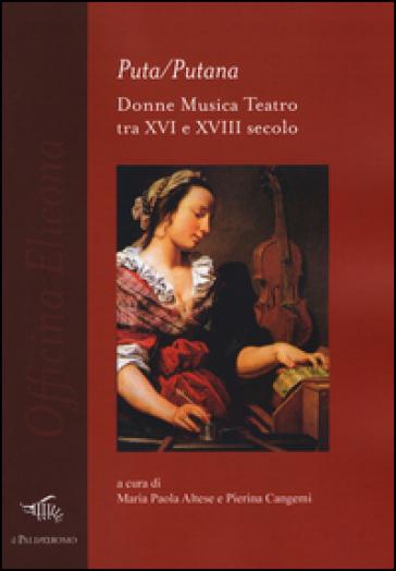 Puta/Putana. Donne, musica, teatro tra XVI e XVIII secolo - M. P. Altese |