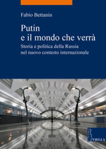 Putin e il mondo che verrà. Storia e politica della Russia nel nuovo contesto internazionale - Fabio Bettanin |
