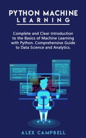 Python Machine Learning: Complete and Clear Introduction to the Basics of Machine Learning with Python. Comprehensive Guide to Data Science and Analytics.
