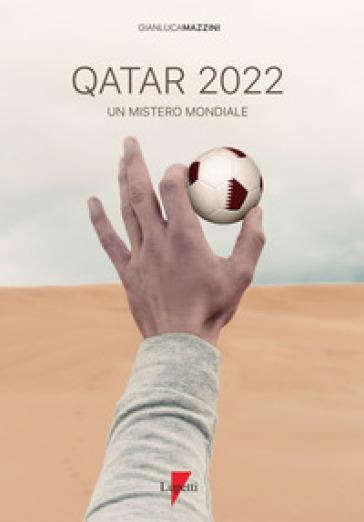 Qatar 2022. Un mistero mondiale. Petrodollari, rivoluzioni, calcio e tv. L'Emirato alla conquista del mondo - Gianluca Mazzini |