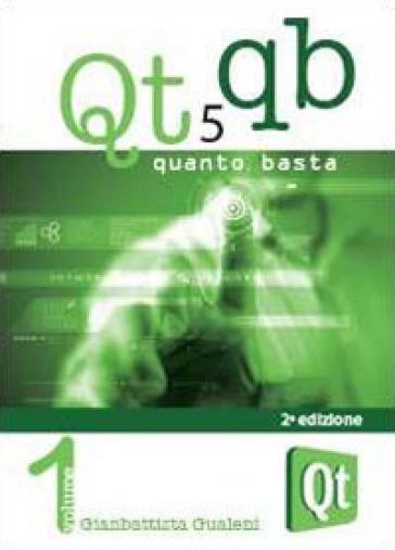 Qt 5 Quanto Basta. La guida all'uso della libreria grafica Qt 5, in italiano. 1.Da «Hello World!» ad una applicazione e oltre - Gianbattista Gualeni pdf epub