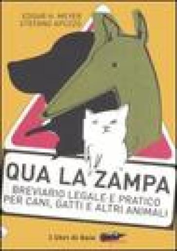 Qua la zampa. Breviario legale e pratico per cani, gatti e altri animali - Stefano Apuzzo |