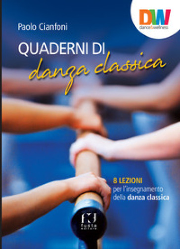 Quaderni di danza classica. 8 lezioni per l'insegnamento della danza classica - Paolo Cianfoni |