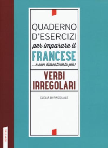 Quaderno d'esercizi per imparare il francese ...e non dimenticarlo più! Verbi irregolari - Clelia Di Pasquale | Ericsfund.org