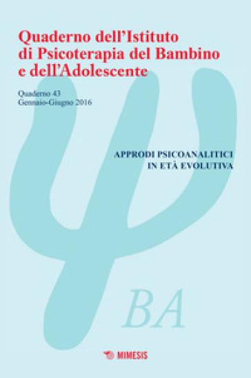Quaderno dell'Istituto di psicoterapia del bambino e dell'adolescente. 43.Approdi psicoanalitici in età evolutiva