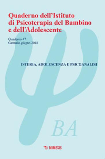 Quaderno dell'Istituto di psicoterapia del bambino e dell'adolescente. 47: Isteria, adolescenza e psicoanalisi (Gennaio-giugno 2018)