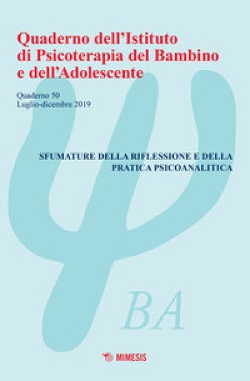 Quaderno dell'Istituto di psicoterapia del bambino e dell'adolescente. 50: Sfumature della riflessione e della pratica psicoanalitica (Luglio-Dicembre 2019)