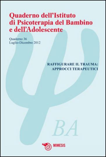 Quaderno dell'istituto di psicoterapia del bambino e dell'adolescente. Ediz. illustrata. 36: Raffigurare il trauma: approcci terapeutici