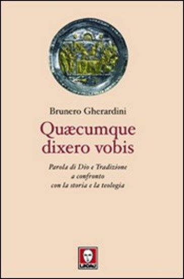Quaecumque dixero vobis. Parola di Dio e tradizione a confronto con la storia e la teologia - Brunero Gherardini  