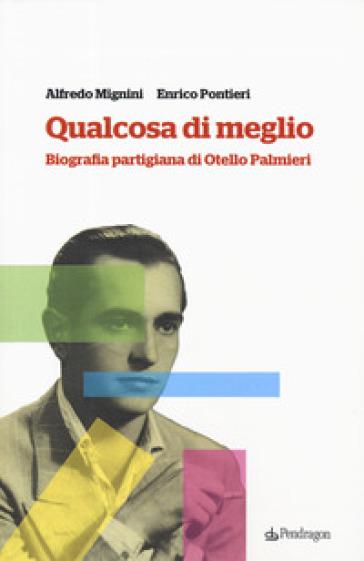 Qualcosa di meglio. Biografia partigiana di Otello Palmieri - Alfredo Mignini |