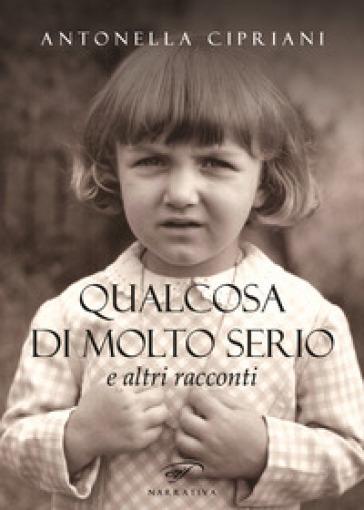 Qualcosa di molto serio e altri racconti - Antonella Cipriani |