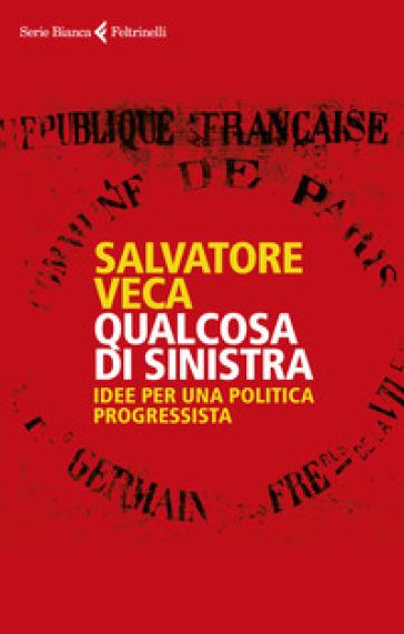 Qualcosa di sinistra. Idee per una politica progressista - Salvatore Veca | Jonathanterrington.com