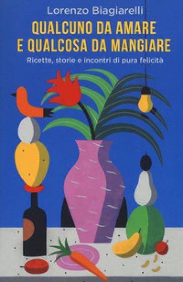 Qualcuno da amare e qualcosa da mangiare. Ricette, storie e incontri di pura felicità - Lorenzo Biagiarelli | Thecosgala.com