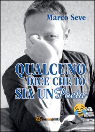 Qualcuno dice che io sia un poeta - Marco Seve |