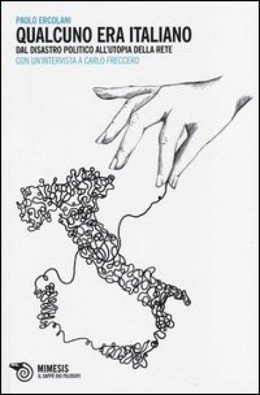 Qualcuno era italiano. Dal disastro politico all'utopia della rete. Con un'intervista a Carlo Freccero - Paolo Ercolani |