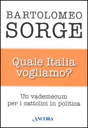 Quale Italia vogliamo? Un vademecum per i cattolici in politica - Bartolomeo Sorge |