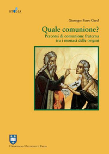 Quale comunione? Percorsi di comunione fraterna tra i monaci delle origini - Giuseppe Ferro Garel |