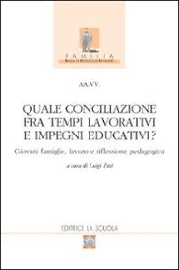 Quale conciliazione fra tempi lavorativi e impegni educativi? Giovani famiglie, lavoro e riflessione pedagogica - L. Pati |