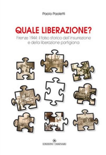 Quale liberazione? Il falso storico dell'insurrezione e della liberazione partigiana di Firenze - Paolo Paoletti | Kritjur.org