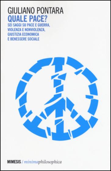 Quale pace? Sei saggi su pace e guerra, violenza e nonviolenza, giustizia economica e benessere sociale - Giuliano Pontara  