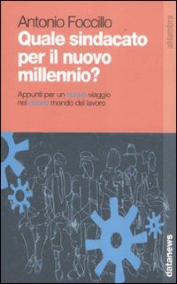 Quale sindacato per il nuovo millennio? Appunti per un nuovo viaggio nel nuovo mondo del lavoro - Antonio Foccillo |