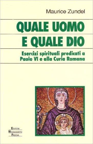 Quale uomo e quale Dio. Esercizi spirituali predicati a Paolo VI e alla curia romana - Maurice Zundel  
