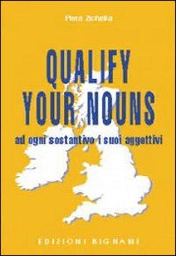 Qualify your nouns. Ad ogni sostantivo i suoi aggettivi. Per le Scuole superiori - Piera Zichella |