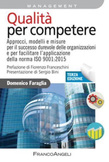 Qualità per competere. Approcci, modelli e misure per il successo durevole delle organizzazioni e per facilitare la transizione alla ISO 9001:2015 - Domenico Faraglia | Thecosgala.com