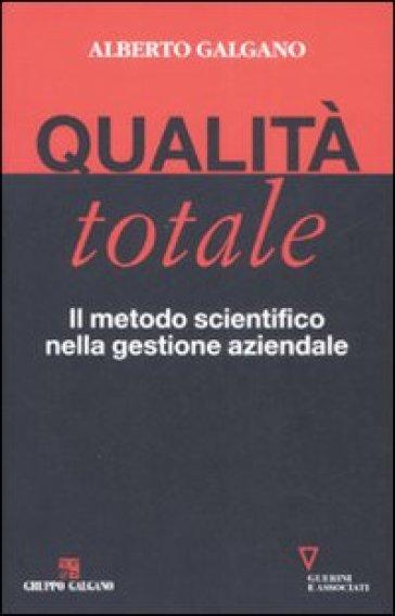 Qualità totale. Il metodo scientifico nella gestione aziendale - Alberto Galgano | Jonathanterrington.com